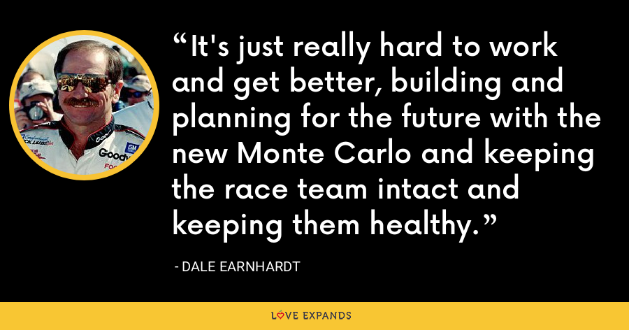 It's just really hard to work and get better, building and planning for the future with the new Monte Carlo and keeping the race team intact and keeping them healthy. - Dale Earnhardt