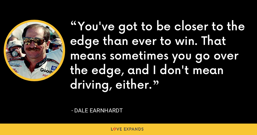 You've got to be closer to the edge than ever to win. That means sometimes you go over the edge, and I don't mean driving, either. - Dale Earnhardt