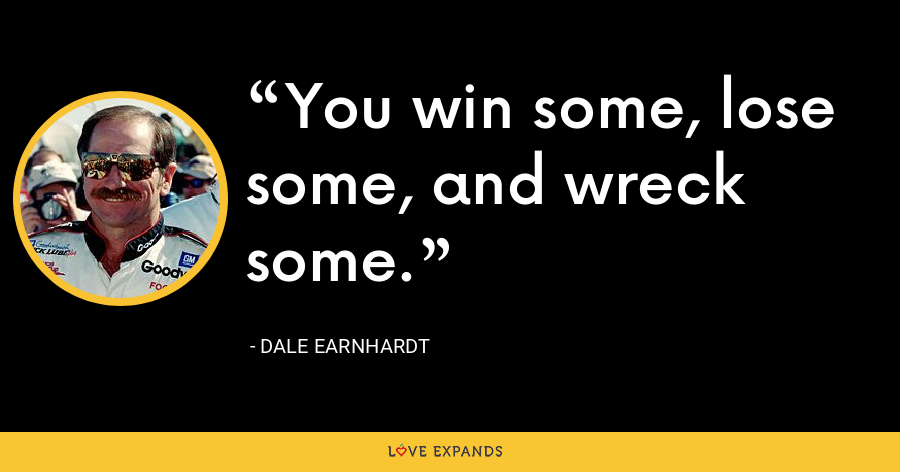 You win some, lose some, and wreck some. - Dale Earnhardt