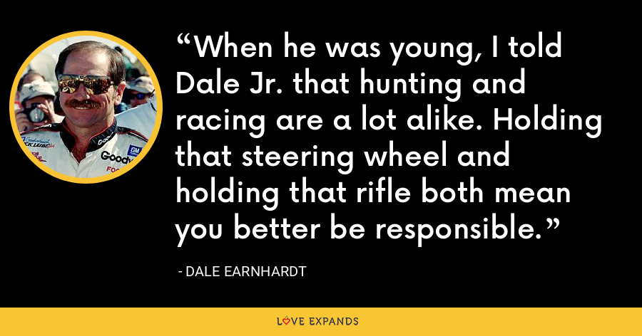 When he was young, I told Dale Jr. that hunting and racing are a lot alike. Holding that steering wheel and holding that rifle both mean you better be responsible. - Dale Earnhardt