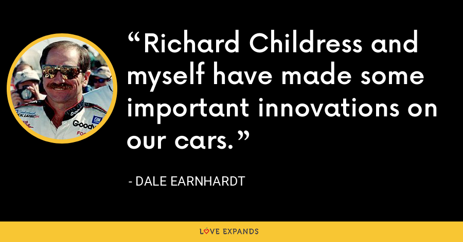 Richard Childress and myself have made some important innovations on our cars. - Dale Earnhardt