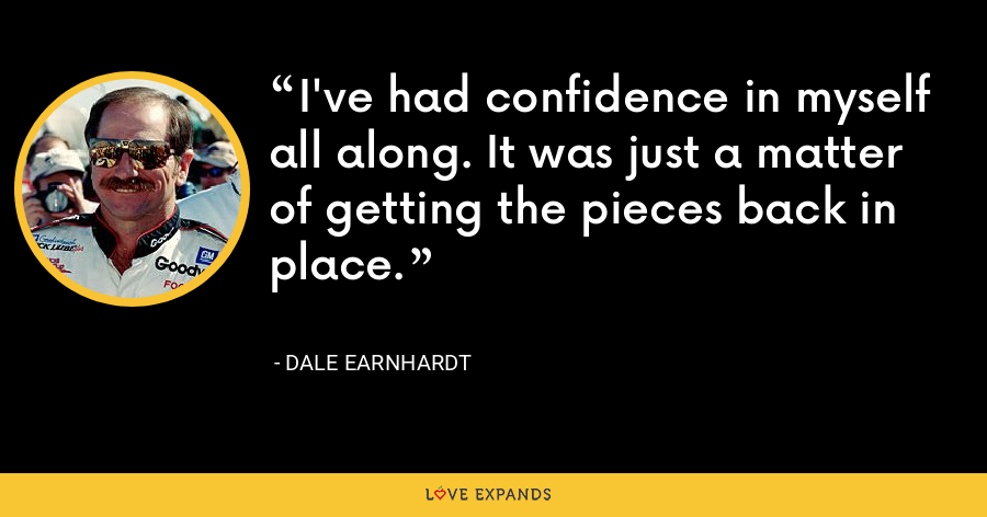 I've had confidence in myself all along. It was just a matter of getting the pieces back in place. - Dale Earnhardt