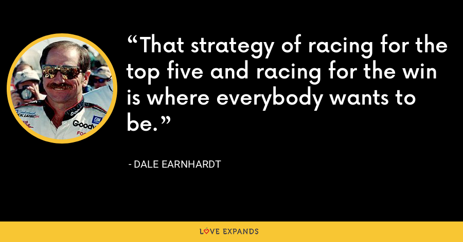 That strategy of racing for the top five and racing for the win is where everybody wants to be. - Dale Earnhardt
