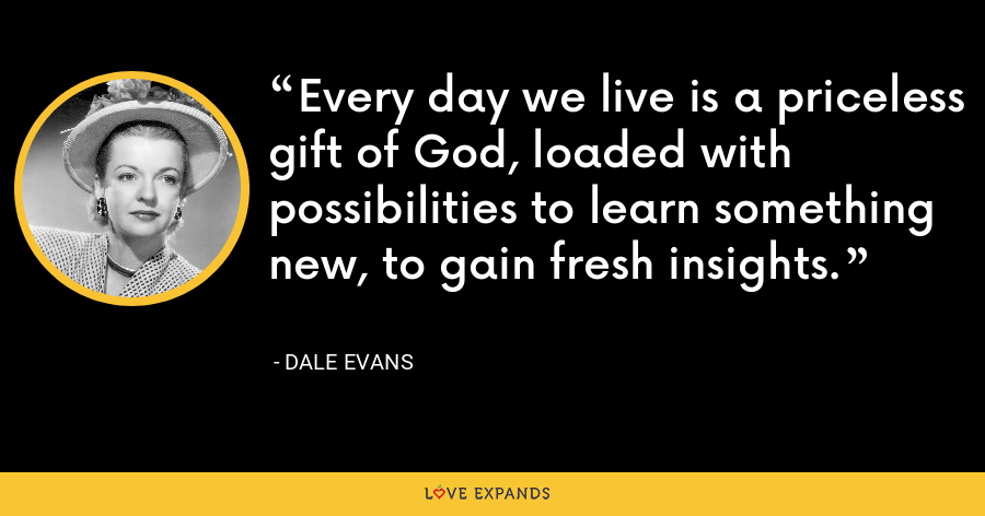 Every day we live is a priceless gift of God, loaded with possibilities to learn something new, to gain fresh insights. - Dale Evans