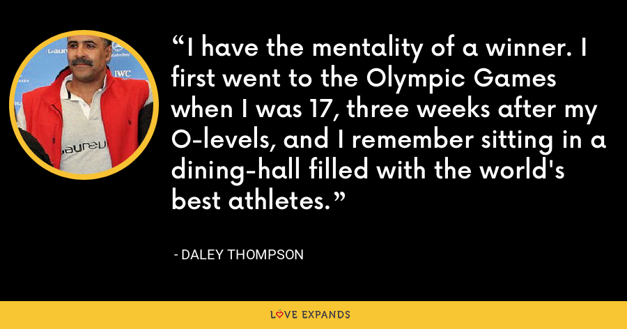 I have the mentality of a winner. I first went to the Olympic Games when I was 17, three weeks after my O-levels, and I remember sitting in a dining-hall filled with the world's best athletes. - Daley Thompson