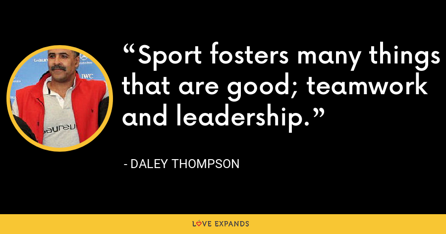 Sport fosters many things that are good; teamwork and leadership. - Daley Thompson
