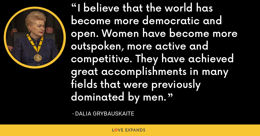 I believe that the world has become more democratic and open. Women have become more outspoken, more active and competitive. They have achieved great accomplishments in many fields that were previously dominated by men. - Dalia Grybauskaite
