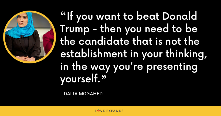 If you want to beat Donald Trump - then you need to be the candidate that is not the establishment in your thinking, in the way you're presenting yourself. - Dalia Mogahed