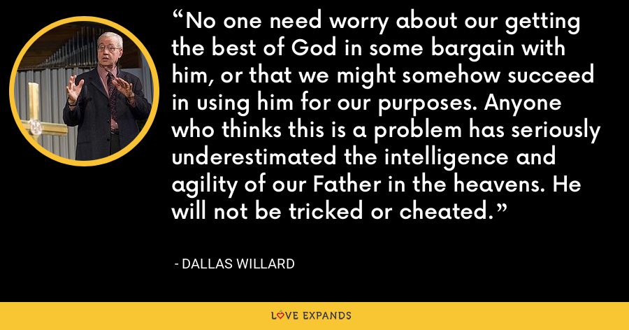 No one need worry about our getting the best of God in some bargain with him, or that we might somehow succeed in using him for our purposes. Anyone who thinks this is a problem has seriously underestimated the intelligence and agility of our Father in the heavens. He will not be tricked or cheated. - Dallas Willard