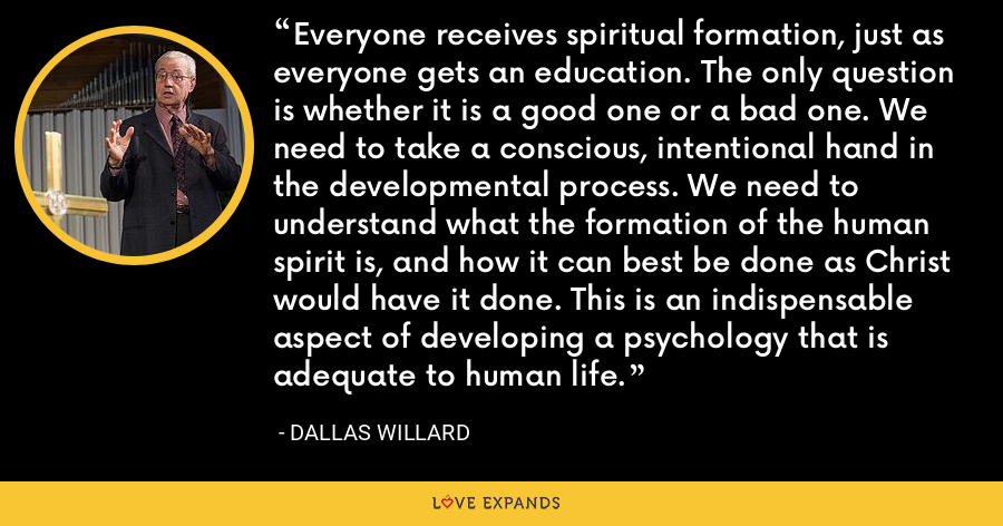 Everyone receives spiritual formation, just as everyone gets an education. The only question is whether it is a good one or a bad one. We need to take a conscious, intentional hand in the developmental process. We need to understand what the formation of the human spirit is, and how it can best be done as Christ would have it done. This is an indispensable aspect of developing a psychology that is adequate to human life. - Dallas Willard