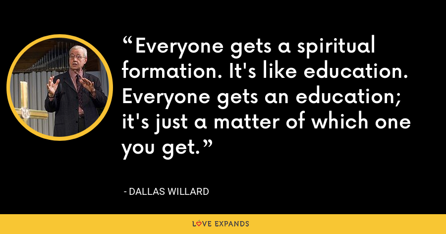 Everyone gets a spiritual formation. It's like education. Everyone gets an education; it's just a matter of which one you get. - Dallas Willard