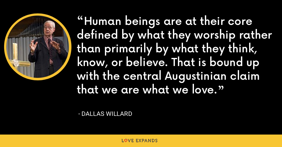 Human beings are at their core defined by what they worship rather than primarily by what they think, know, or believe. That is bound up with the central Augustinian claim that we are what we love. - Dallas Willard
