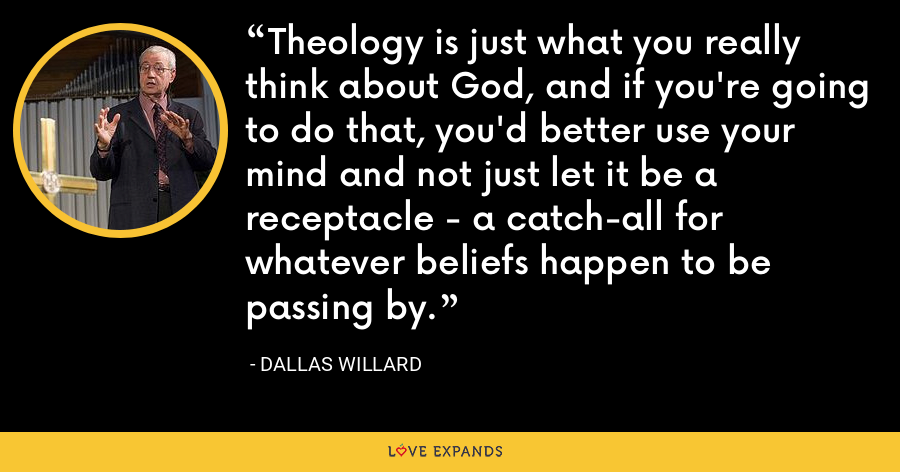 Theology is just what you really think about God, and if you're going to do that, you'd better use your mind and not just let it be a receptacle - a catch-all for whatever beliefs happen to be passing by. - Dallas Willard