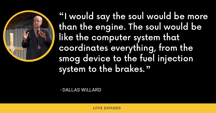 I would say the soul would be more than the engine. The soul would be like the computer system that coordinates everything, from the smog device to the fuel injection system to the brakes. - Dallas Willard