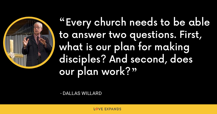 Every church needs to be able to answer two questions. First, what is our plan for making disciples? And second, does our plan work? - Dallas Willard