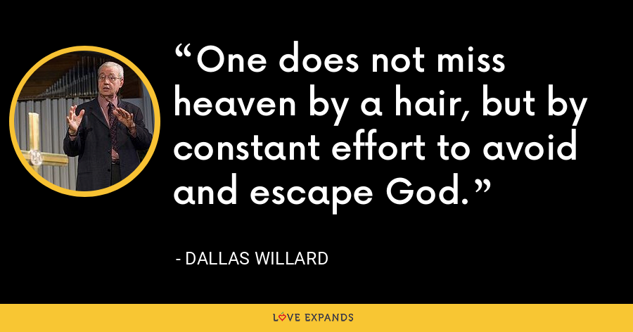 One does not miss heaven by a hair, but by constant effort to avoid and escape God. - Dallas Willard