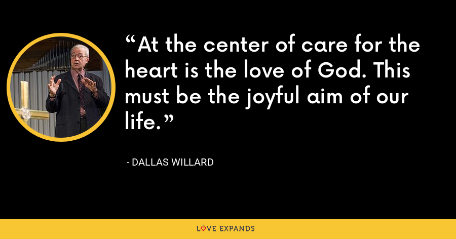 At the center of care for the heart is the love of God. This must be the joyful aim of our life. - Dallas Willard
