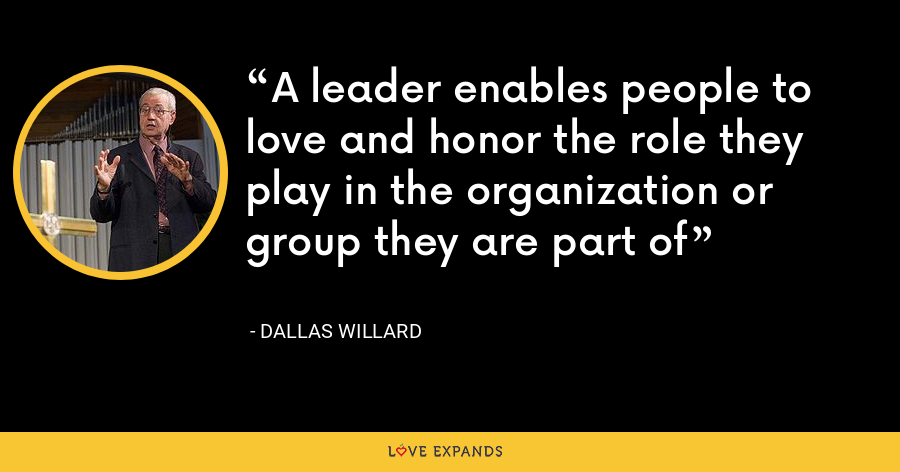 A leader enables people to love and honor the role they play in the organization or group they are part of - Dallas Willard
