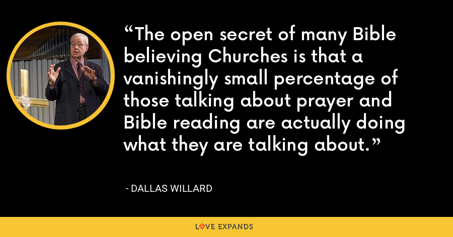 The open secret of many Bible believing Churches is that a vanishingly small percentage of those talking about prayer and Bible reading are actually doing what they are talking about. - Dallas Willard