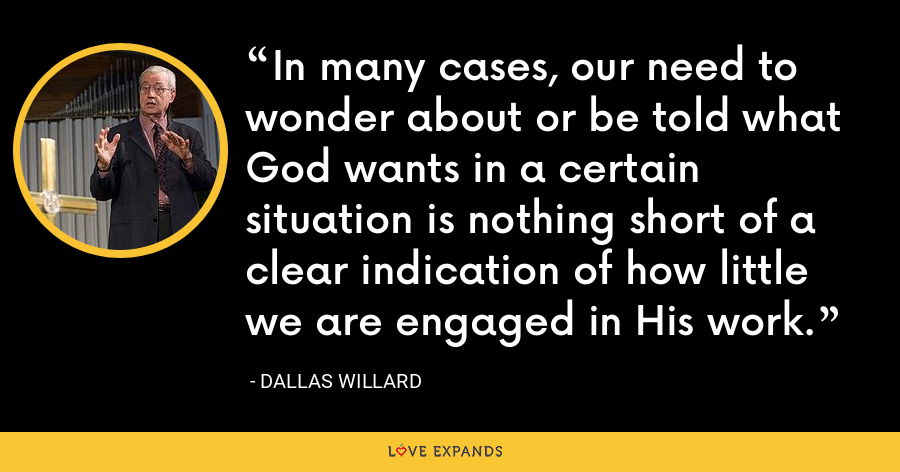 In many cases, our need to wonder about or be told what God wants in a certain situation is nothing short of a clear indication of how little we are engaged in His work. - Dallas Willard