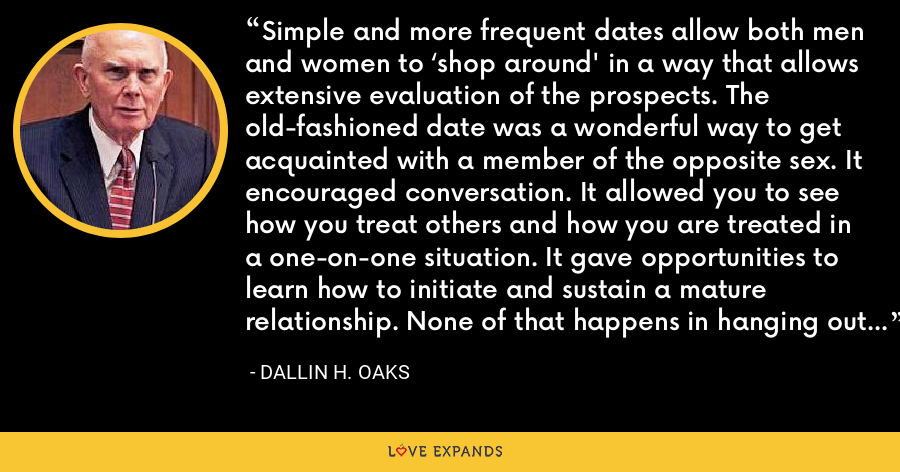 Simple and more frequent dates allow both men and women to 'shop around' in a way that allows extensive evaluation of the prospects. The old-fashioned date was a wonderful way to get acquainted with a member of the opposite sex. It encouraged conversation. It allowed you to see how you treat others and how you are treated in a one-on-one situation. It gave opportunities to learn how to initiate and sustain a mature relationship. None of that happens in hanging out - Dallin H. Oaks