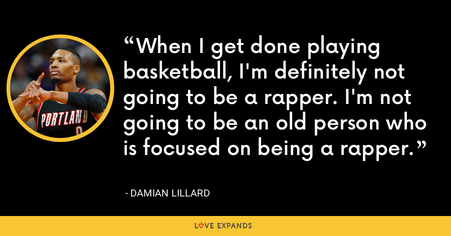 When I get done playing basketball, I'm definitely not going to be a rapper. I'm not going to be an old person who is focused on being a rapper. - Damian Lillard