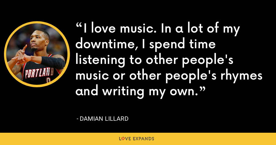 I love music. In a lot of my downtime, I spend time listening to other people's music or other people's rhymes and writing my own. - Damian Lillard