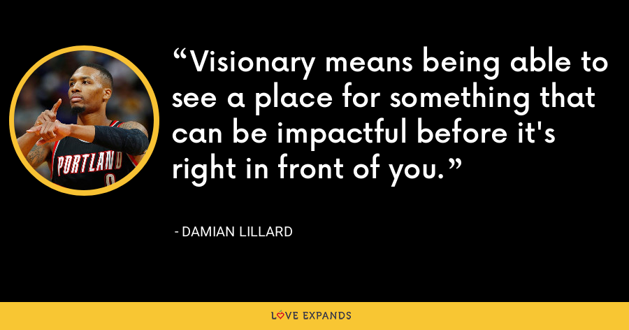 Visionary means being able to see a place for something that can be impactful before it's right in front of you. - Damian Lillard