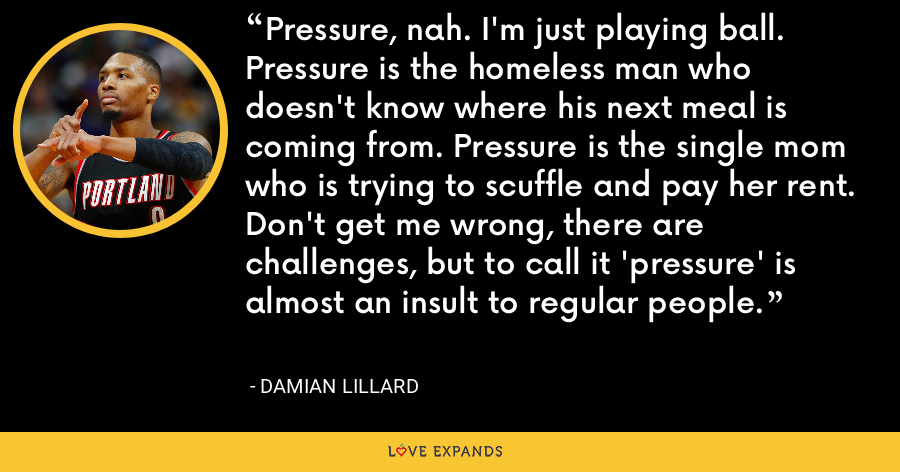 Pressure, nah. I'm just playing ball. Pressure is the homeless man who doesn't know where his next meal is coming from. Pressure is the single mom who is trying to scuffle and pay her rent. Don't get me wrong, there are challenges, but to call it 'pressure' is almost an insult to regular people. - Damian Lillard