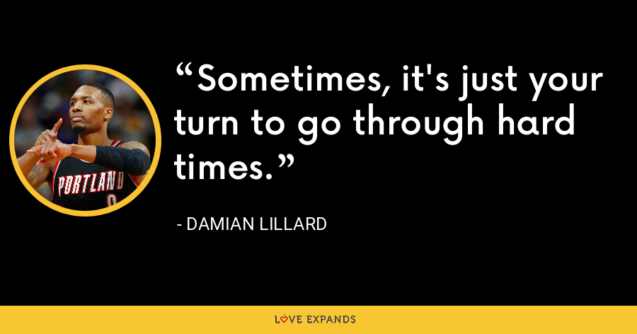 Sometimes, it's just your turn to go through hard times. - Damian Lillard