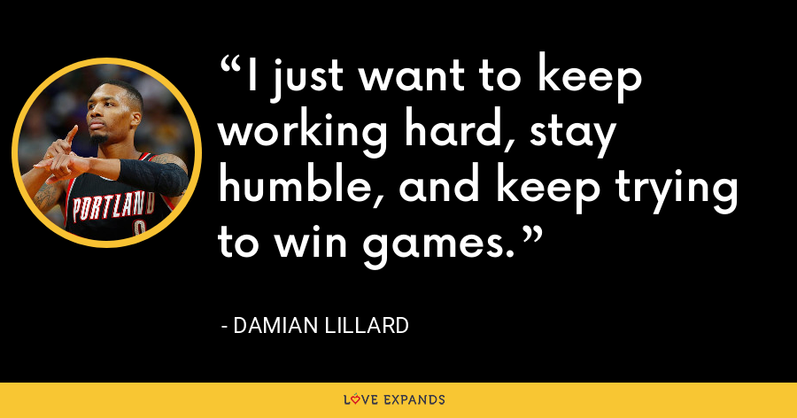 I just want to keep working hard, stay humble, and keep trying to win games. - Damian Lillard