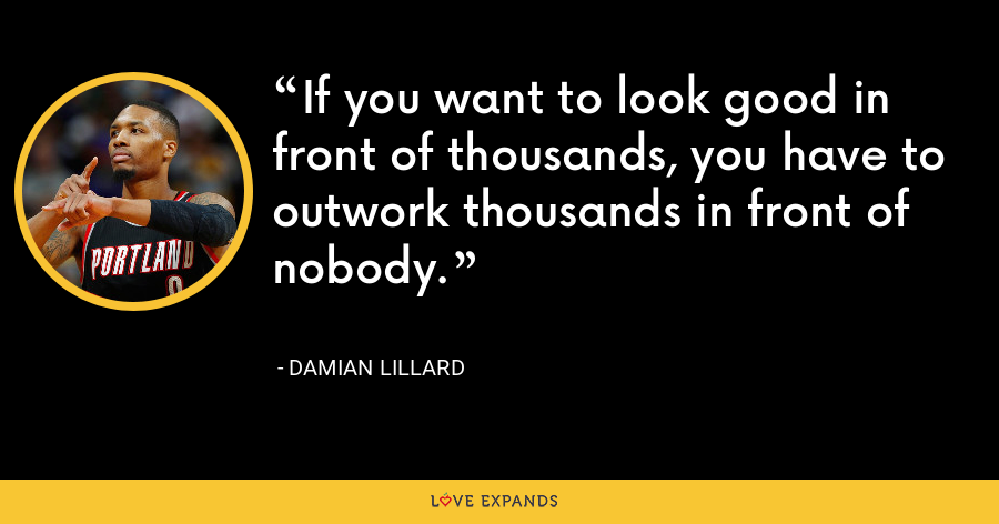 If you want to look good in front of thousands, you have to outwork thousands in front of nobody. - Damian Lillard