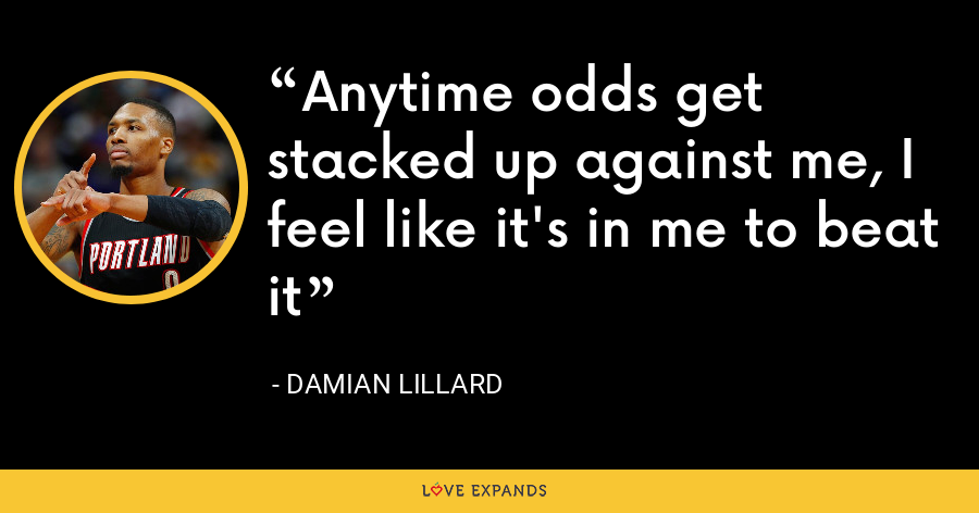 Anytime odds get stacked up against me, I feel like it's in me to beat it - Damian Lillard