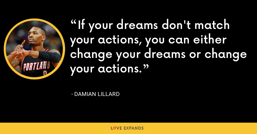 If your dreams don't match your actions, you can either change your dreams or change your actions. - Damian Lillard