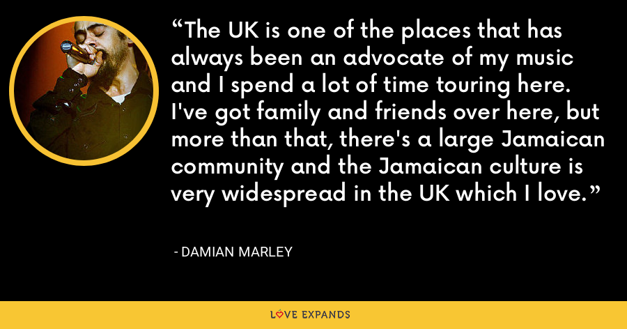 The UK is one of the places that has always been an advocate of my music and I spend a lot of time touring here. I've got family and friends over here, but more than that, there's a large Jamaican community and the Jamaican culture is very widespread in the UK which I love. - Damian Marley