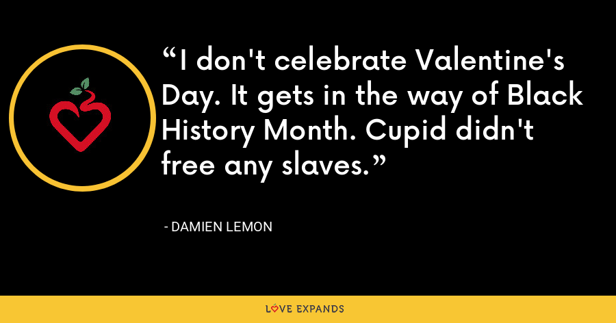 I don't celebrate Valentine's Day. It gets in the way of Black History Month. Cupid didn't free any slaves. - Damien Lemon