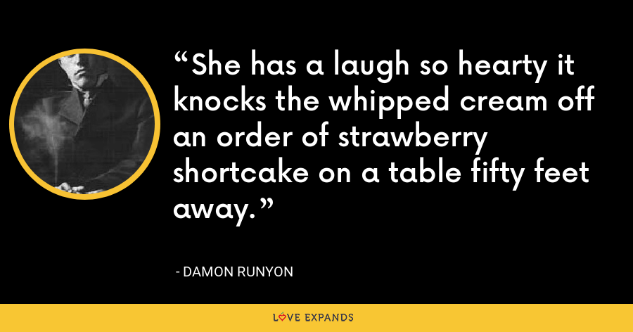 She has a laugh so hearty it knocks the whipped cream off an order of strawberry shortcake on a table fifty feet away. - Damon Runyon