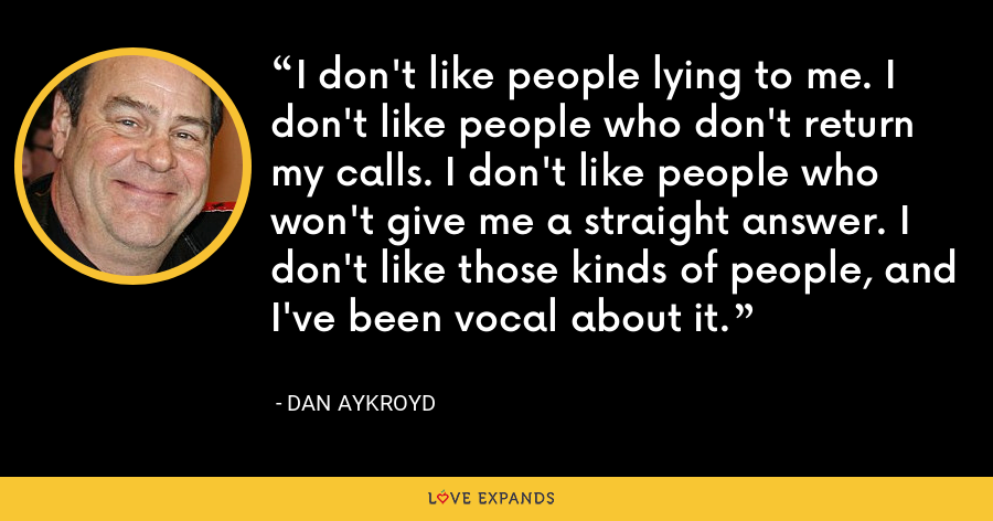 I don't like people lying to me. I don't like people who don't return my calls. I don't like people who won't give me a straight answer. I don't like those kinds of people, and I've been vocal about it. - Dan Aykroyd