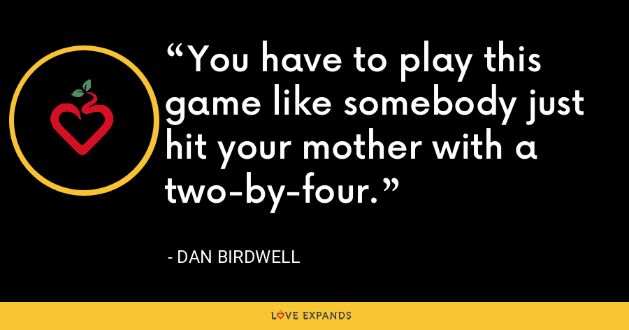 You have to play this game like somebody just hit your mother with a two-by-four. - Dan Birdwell