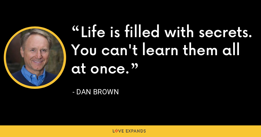 Life is filled with secrets. You can't learn them all at once. - Dan Brown