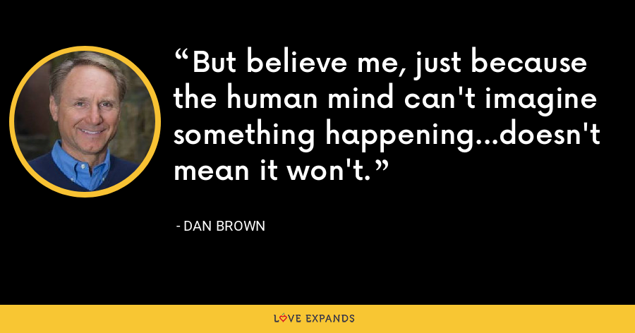 But believe me, just because the human mind can't imagine something happening...doesn't mean it won't. - Dan Brown