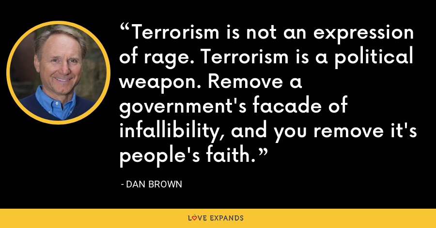 Terrorism is not an expression of rage. Terrorism is a political weapon. Remove a government's facade of infallibility, and you remove it's people's faith. - Dan Brown