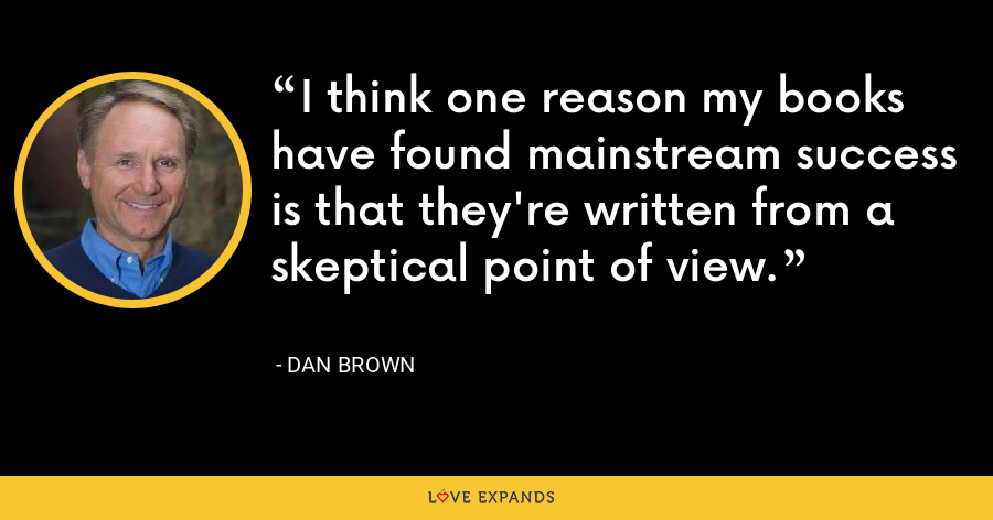 I think one reason my books have found mainstream success is that they're written from a skeptical point of view. - Dan Brown