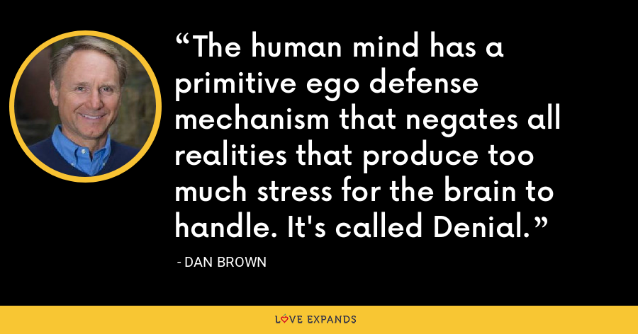 The human mind has a primitive ego defense mechanism that negates all realities that produce too much stress for the brain to handle. It's called Denial. - Dan Brown
