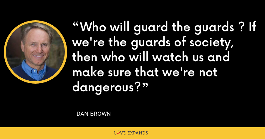 Who will guard the guards ? If we're the guards of society, then who will watch us and make sure that we're not dangerous? - Dan Brown