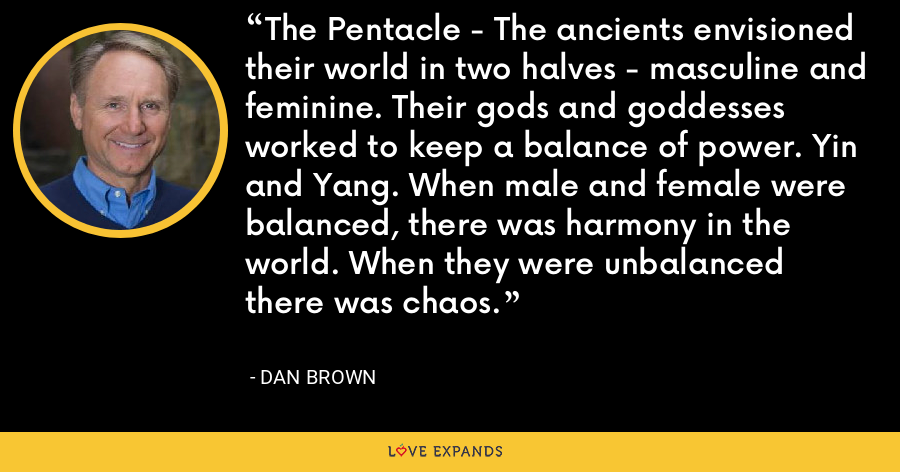 The Pentacle - The ancients envisioned their world in two halves - masculine and feminine. Their gods and goddesses worked to keep a balance of power. Yin and Yang. When male and female were balanced, there was harmony in the world. When they were unbalanced there was chaos. - Dan Brown