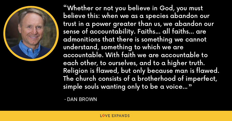 Whether or not you believe in God, you must believe this: when we as a species abandon our trust in a power greater than us, we abandon our sense of accountability. Faiths… all faiths… are admonitions that there is something we cannot understand, something to which we are accountable. With faith we are accountable to each other, to ourselves, and to a higher truth. Religion is flawed, but only because man is flawed. The church consists of a brotherhood of imperfect, simple souls wanting only to be a voice of compassion in a world spinning out of control. - Dan Brown