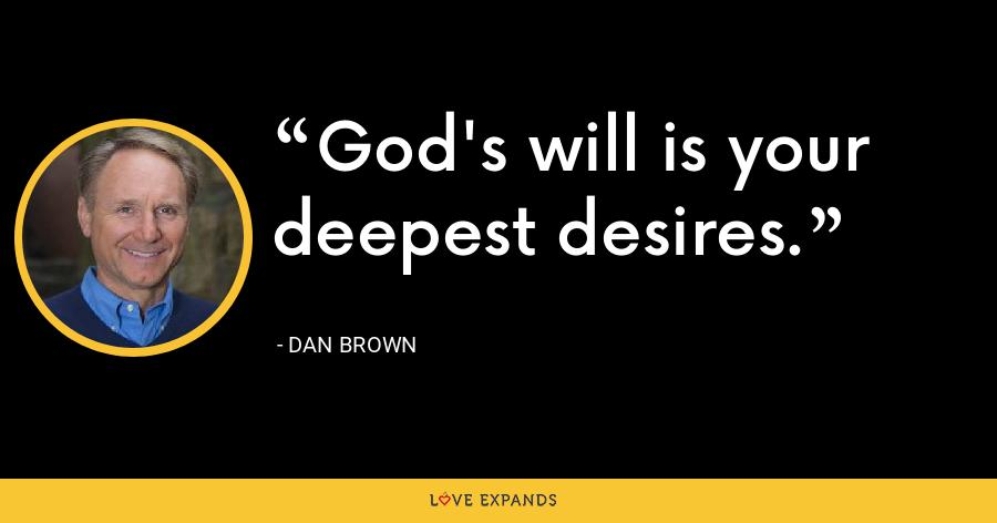 God's will is your deepest desires. - Dan Brown