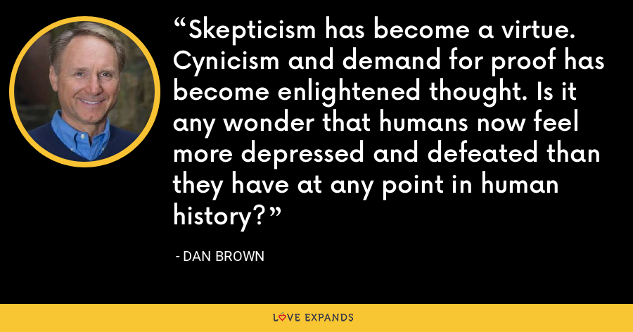 Skepticism has become a virtue. Cynicism and demand for proof has become enlightened thought. Is it any wonder that humans now feel more depressed and defeated than they have at any point in human history? - Dan Brown