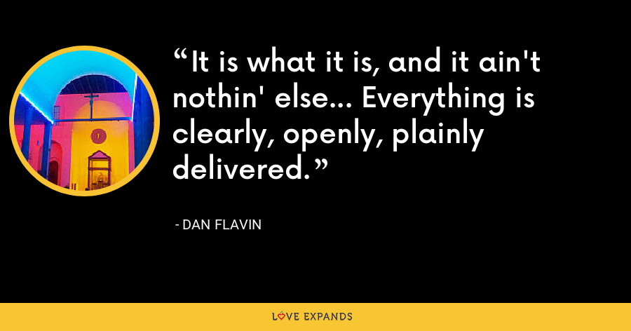 It is what it is, and it ain't nothin' else... Everything is clearly, openly, plainly delivered. - Dan Flavin